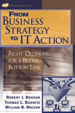 Benson, Robert J. - From Business Strategy to IT Action: Right Decisions for a Better Bottom Line, e-kirja