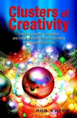 Koepp, Rob - Clusters of Creativity : Enduring Lessons on Innovation and Entrepreneurship from Silicon Valley and Europe's Silicon Fen, ebook