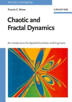 Moon, Francis C. - Chaotic and Fractal Dynamics: An Introduction for Applied Scientists and Engineers, ebook