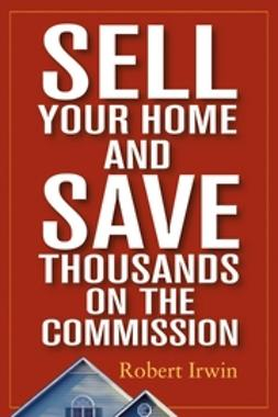 Irwin, Robert - Sell Your Home and Save Thousands on the Commission, e-bok