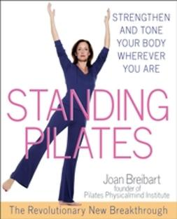 Breibart, Joan - Standing Pilates: Strengthen and Tone Your Body Wherever You Are, ebook