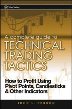 Person, John L. - A Complete Guide to Technical Trading Tactics: How to Profit Using Pivot Points, Candlesticks & Other Indicators, e-kirja