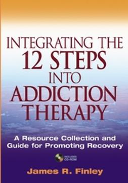Finley, James R. - Integrating the 12 Steps into Addiction Therapy: A Resource Collection and Guide for Promoting Recovery, e-bok