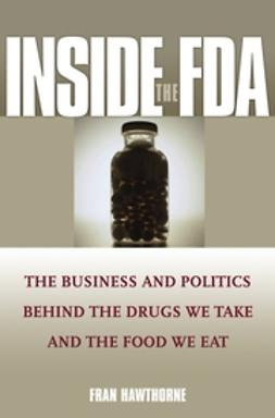 Hawthorne, Fran - Inside the FDA: The Business and Politics Behind the Drugs We Take and the Food We Eat, ebook