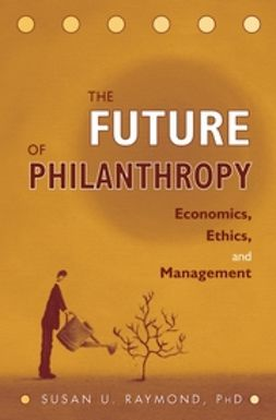 Raymond, Susan U. - The Future of Philanthropy: Economics, Ethics, and Management, ebook