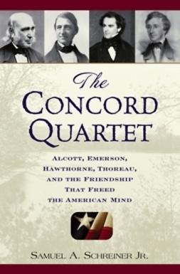 Schreiner, Samuel A. - The Concord Quartet: Alcott, Emerson, Hawthorne, Thoreau and the Friendship That Freed the American Mind, ebook