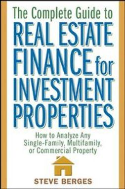 Berges, Steve - The Complete Guide to Real Estate Finance for Investment Properties: How to Analyze Any Single-Family, Multifamily, or Commercial Property, e-kirja