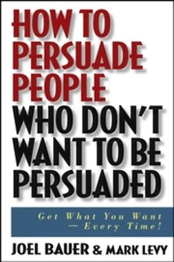 Bauer, Joel - How to Persuade People Who Don't Want to be Persuaded: Get What You Want -- Every Time!, ebook