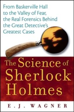 Wagner, E. J. - The Science of Sherlock Holmes: From Baskerville Hall to the Valley of Fear, the Real Forensics Behind the Great Detective's Greatest Cases, ebook