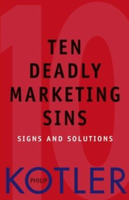 Kotler, Philip - Ten Deadly Marketing Sins: Signs and Solutions, ebook
