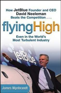 Wynbrandt, James - Flying High: How JetBlue Founder and CEO David Neeleman Beats the Competition... Even in the World's Most Turbulent Industry, ebook
