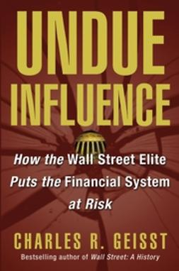 Geisst, Charles R. - Undue Influence: How the Wall Street Elite Puts the Financial System at Risk, ebook