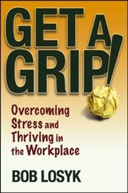 Losyk, Bob - Get a Grip!:  Overcoming Stress and Thriving in the Workplace, e-bok
