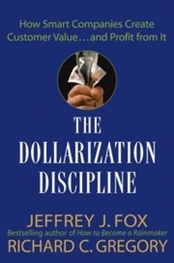 Fox, Jeffrey J. - The Dollarization Discipline: How Smart Companies Create Customer Value...and Profit from It, e-kirja