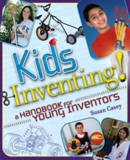 Casey, Susan - Kids Inventing!: A Handbook for Young Inventors, ebook