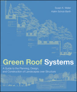 Weiler, Susan - Green Roof Systems: A Guide to the Planning, Design, and Construction of Landscapes over Structure, ebook