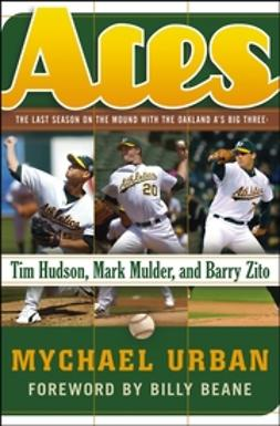 Beane, Billy - Aces: The Last Season on the Mound with the Oakland A's Big ThreeTim Hudson, Mark Mulder, and Barry Zito, e-bok