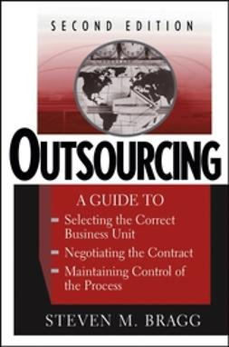 Bragg, Steven M. - Outsourcing: A Guide to ... Selecting the Correct Business Unit ... Negotiating the Contract ... Maintaining Control of the Process, e-bok