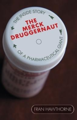 Hawthorne, Fran - The Merck Druggernaut: The Inside Story of a Pharmaceutical Giant, ebook