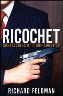 Feldman, Richard - Ricochet: Confessions of a Gun Lobbyist, ebook