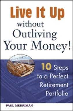 Merriman, Paul - Live it Up without Outliving Your Money!: 10 Steps to a Perfect Retirement Portfolio, ebook