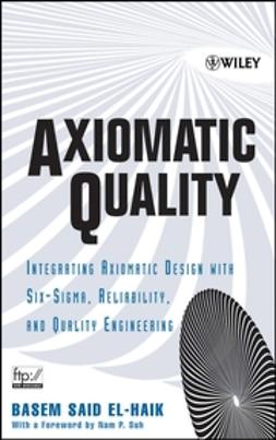 El-Haik, Basem - Axiomatic Quality : Integrating Axiomatic Design with Six-Sigma, Reliability, and Quality Engineering, ebook