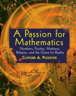 Pickover, Clifford A. - A Passion for Mathematics: Numbers, Puzzles, Madness, Religion, and the Quest for Reality, ebook
