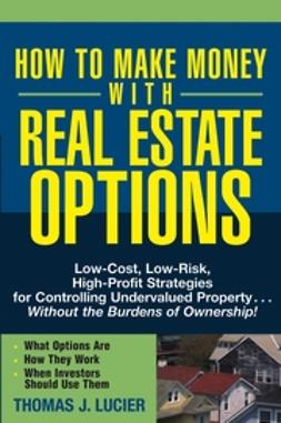 Lucier, Thomas - How to Make Money With Real Estate Options: Low-Cost, Low-Risk, High-Profit Strategies for Controlling Undervalued Property....Without the Burdens of Ownership!, ebook