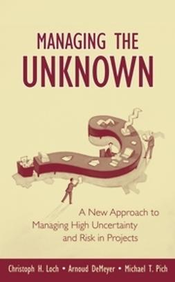 Loch, Christoph H. - Managing the Unknown: A New Approach to Managing High Uncertainty and Risk in Projects, ebook