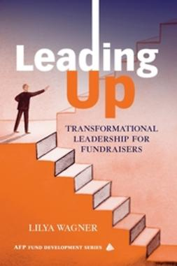 Wagner, Lilya - Leading Up: Transformational Leadership for Fundraisers, ebook