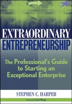 Harper, Stephen C. - Extraordinary Entrepreneurship: The Professional's Guide to Starting an Exceptional Enterprise, ebook