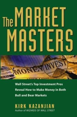 Kazanjian, Kirk - The Market Masters: Wall Street's Top Investment Pros Reveal How to Make Money in Both Bull and Bear Markets, ebook