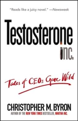 Byron, Christopher M. - Testosterone Inc: Tales of CEOs Gone Wild, ebook