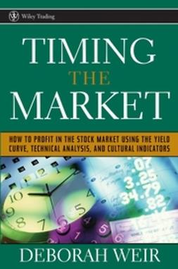 Weir, Deborah - Timing the Market: How to Profit in the Stock Market Using the Yield Curve, Technical Analysis, and Cultural Indicators, ebook