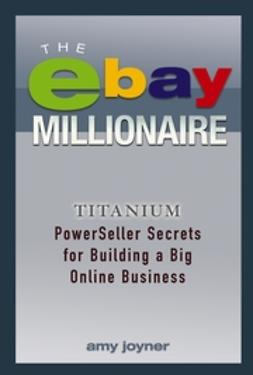 Joyner, Amy - The eBay Millionaire: Titanium PowerSeller Secrets for Building a Big Online Business, ebook