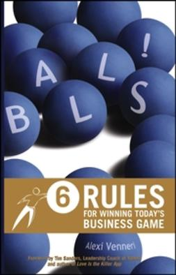 Venneri, Alexi - Balls!: 6 Rules for Winning Today's Business Game, ebook