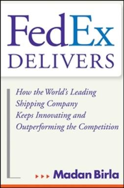 Birla, Madan - FedEx Delivers: How the World's Leading Shipping Company Keeps Innovating and Outperforming the Competition, ebook