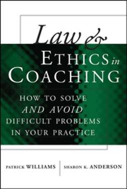 Anderson, Sharon K. - Law and Ethics in Coaching: How to Solve -- and Avoid -- Difficult Problems in Your Practice, ebook