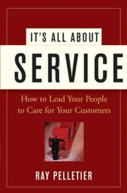 Pelletier, Ray - It's All About Service: How to Lead Your People to Care for Your Customers, ebook