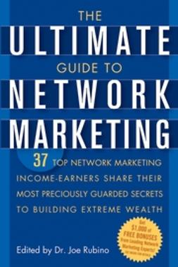 Rubino, Joe - The Ultimate Guide to Network Marketing: 37 Top Network Marketing Income-Earners Share Their Most Preciously Guarded Secrets to Building Extreme Wealth, ebook