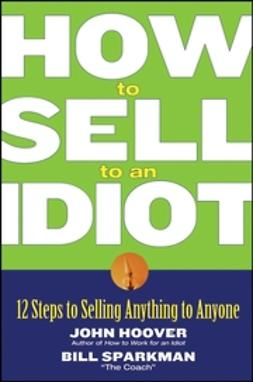 Hoover, John - How to Sell to an Idiot: 12 Steps to Selling Anything to Anyone, ebook