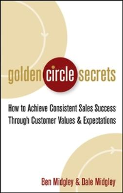 Midgley, Ben - Golden Circle Secrets: How to Achieve Consistent Sales Success Through Customer Values & Expectations, ebook