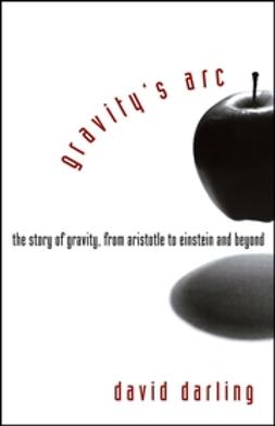 Darling, David - Gravity's Arc: The Story of Gravity from Aristotle to Einstein and Beyond, ebook