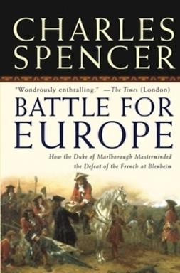 Spencer, Charles - Battle for Europe: How the Duke of Marlborough Masterminded the Defeat of the French at Blenheim, ebook