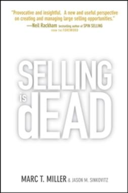 Miller, Marc - Selling is Dead: Moving Beyond Traditional Sales Roles and Practices to Revitalize Growth, ebook