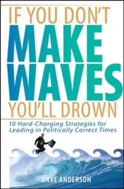 Anderson, Dave - If You Don't Make Waves, You'll Drown: 10 Hard-Charging Strategies for Leading in Politically Correct Times, e-kirja