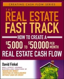 Finkel, David - The Real Estate Fast Track: How to Create a $5,000 to $50,000 Per Month Real Estate Cash Flow, ebook