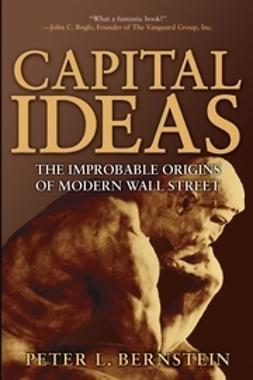 Bernstein, Peter L. - Capital Ideas: The Improbable Origins of Modern Wall Street, ebook