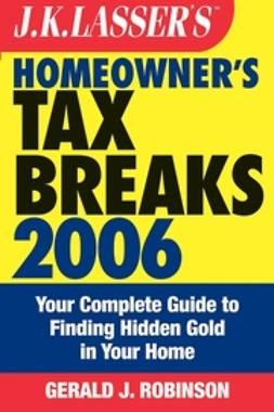 Robinson, Gerald J. - J.K. Lasser's Homeowner's Tax Breaks 2006: Your Complete Guide to Finding Hidden Gold in Your Home, ebook