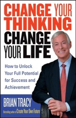 Tracy, Brian - Change Your Thinking, Change Your Life: How to Unlock Your Full Potential for Success and Achievement, e-bok